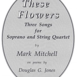 These Flowers: A Song Cycle for Soprano and String Quartet